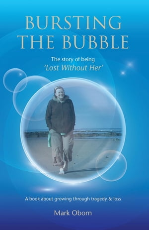 Bursting The Bubble - The Story of Being 'Lost Without Her': A journey of growing through tragedy & loss by Mark Oborn