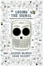Losing the Signal: The Spectacular Rise and Fall of BlackBerry by Jacquie McNish