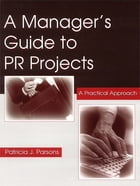 A Manager's Guide To PR Projects: A Practical Approach by Patricia J. Parsons