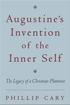 Augustine's Invention of the Inner Self: The Legacy of a Christian Platonist by Phillip Cary