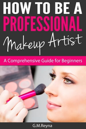 How To Be A Professional Makeup Artist- A Comprehensive Guide for Beginners by Gina Reyna