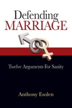 Defending Marriage: Twelve Arguments for Sanity by Anthony Esolen