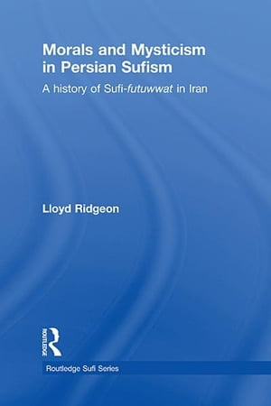 Morals and Mysticism in Persian Sufism A History of Sufi-Futuwwat in Iran