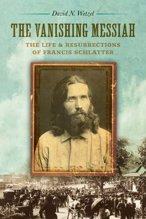 The Vanishing Messiah The Life and Resurrections of Francis Schlatter