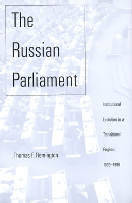 Book The Russian Parliament: Institutional Evolution in a Transitional Regime, 1989-1999 by Mr. Thomas F. Remington