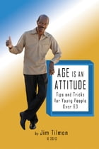 Age Is an Attitude: Tips and Tricks for Young People Over 60 by Jim Tilmon