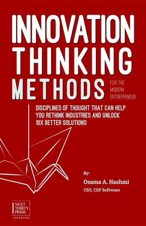 Innovation Thinking Methods for the Modern Entrepreneur: Disciplines of thought that can help you rethink industries and unlock 10x better solutions by Osama A. Hashmi