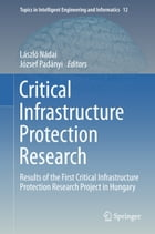 Critical Infrastructure Protection Research: Results of the First Critical Infrastructure Protection Research Project in Hungary by László Nádai