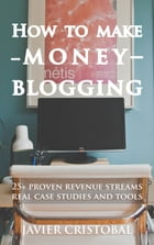 How To Make Money Blogging: 25+ proven revenue streams real case studies and tools by Javier Cristobal