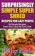 Surprisingly Simple Super Shred Diet Recipes For Lazy People: 50 Simple Ian K. Smith's Super Shred Recipes Even Your Lazy Ass Can Make 27b5a70f-fb4f-4e4a-9866-22729aa8db34