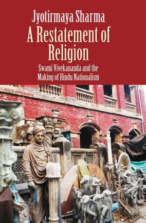 A Restatement of Religion Swami Vivekananda and the Making of Hindu Nationalism