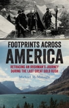 Footprints Across America: Retracing an Irishman's Journey During the Last Great Gold Rush by Michael McMonagle