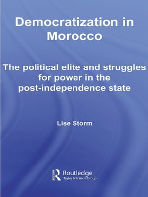 Democratization in Morocco The Political Elite and Struggles for Power in the Post-Independence State