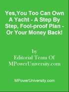 Yes,You Too Can Own A Yacht - A Step By Step, Fool-proof Plan - Or Your Money Back! by Editorial Team Of MPowerUniversity.com