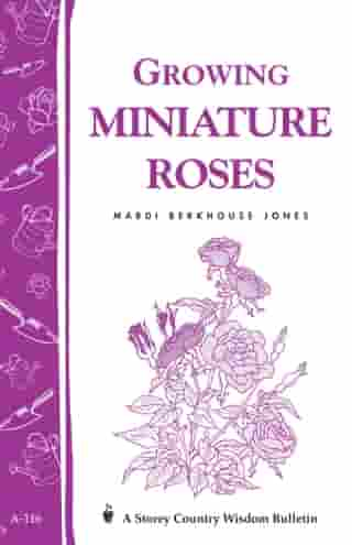 Growing Miniature Roses: Storey's Country Wisdom Bulletin A-116