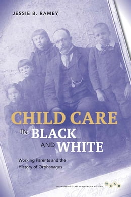 Book Child Care in Black and White: Working Parents and the History of Orphanages by Jessie B. Ramey