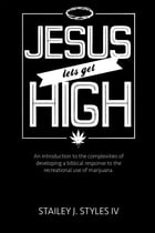 Jesus Let's Get High: An Introduction to the complexities of developing a biblical response to the recreational use of marijuana by Stailey Styles IV
