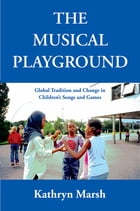 The Musical Playground: Global Tradition and Change in Children's Songs and Games by Kathryn Marsh