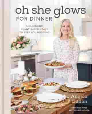 Oh She Glows for Dinner: Nourishing Plant-Based Meals to Keep You Glowing by Angela Liddon