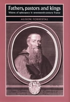Fathers, Pastors and Kings: Visions of Episcopacy in Seventeenth-century France by Alison Forrestal