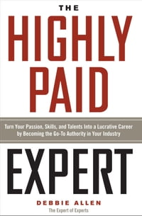 The Highly Paid Expert: Turn Your Passion, Skills, and Talents Into a Lucrative Career by Becoming…