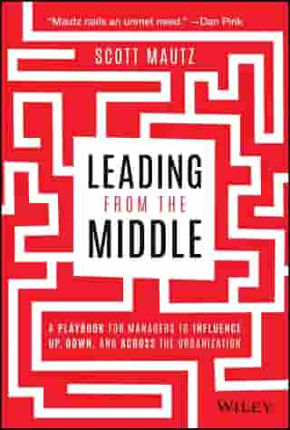 Leading from the Middle: A Playbook for Managers to Influence Up, Down, and Across the Organization by Scott Mautz