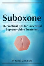 Suboxone: 16 Practical Tips for Successful Buprenorphine Treatment
