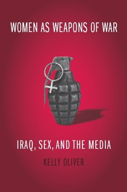 Book Women as Weapons of War: Iraq, Sex, and the Media by Kelly Oliver