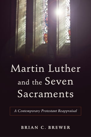 Martin Luther and the Seven Sacraments A Contemporary Protestant Reappraisal