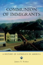 Communion of Immigrants: A History of Catholics in America by James T. Fisher