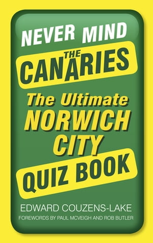 Never Mind the Canaries The Ultimate Norwich City Quiz Book