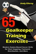 65 Goalkeeper Training Exercises: Modern Games-Based Soccer Drills for Shot Stopping, Footwork, Distribution, and More by Andy Elleray