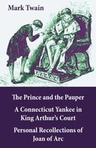 The Prince and the Pauper + A Connecticut Yankee in King Arthur's Court + Personal Recollections of Joan of Arc: 3 Unabridged Classics by Mark Twain