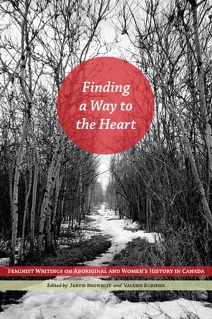 Finding a Way to the Heart Feminist Writings on Aboriginal and Women's History in Canada