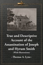 True and Descriptive Account of the Assassination of Joseph and Hyrum Smith: The Mormon Prophet and Patriarch. At Carthage, Illinois June 27, 1844 (Wi by Thomas A. Lyne