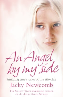 Book An Angel By My Side: Amazing True Stories of the Afterlife by Jacky Newcomb