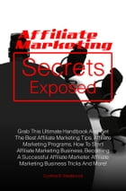 Affiliate Marketing Secrets Exposed: Grab This Ultimate Handbook And Get The Best Affiliate Marketing Tips, Affiliate Marketing Programs, by Cynthia B. Westbrook