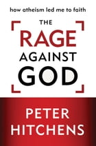 The Rage Against God: How Atheism Led Me to Faith by Peter Hitchens