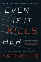 Even If It Kills Her: A Bailey Weggins Mystery by Kate White