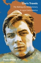 Che's Travels: The Making of a Revolutionary in 1950s Latin America by Eduardo Elena