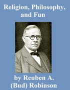 Religion, Philosophy, and Fun by Reuben A. (Bud) Robinson