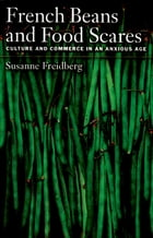 French Beans and Food Scares: Culture and Commerce in an Anxious Age by Susanne Freidberg