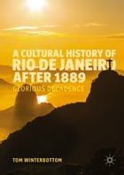 A Cultural History of Rio de Janeiro after 1889: Glorious Decadence by Tom Winterbottom