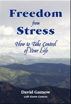 Freedon From Stress: How to Take Control of Your Life by David Gamow with Karen Gamow
