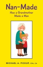 Nan-Made: How a Grandmother Made a Man by Michael A. Pickup, CPA,CA