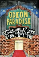 Odeon Paradise: A Night At The Movies With Jesus and George by john palmer