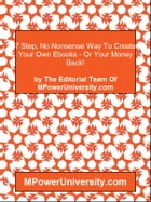 7 Step, No Nonsense Way To Create Your Own Ebooks - Or Your Money Back! by Editorial Team Of MPowerUniversity.com