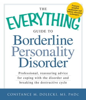 The Everything Guide to Borderline Personality Disorder Professional, reassuring advice for coping with the disorder and breaking the destructive cycl