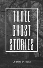 Three Ghost Stories (Annotated & Illustrated) by Charles Dickens