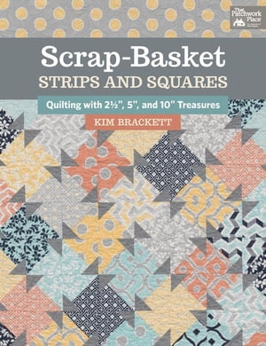 """Scrap-Basket Strips and Squares: Quilting with 2 1/2"""", 5"""", and 10"""" Treasures"""
